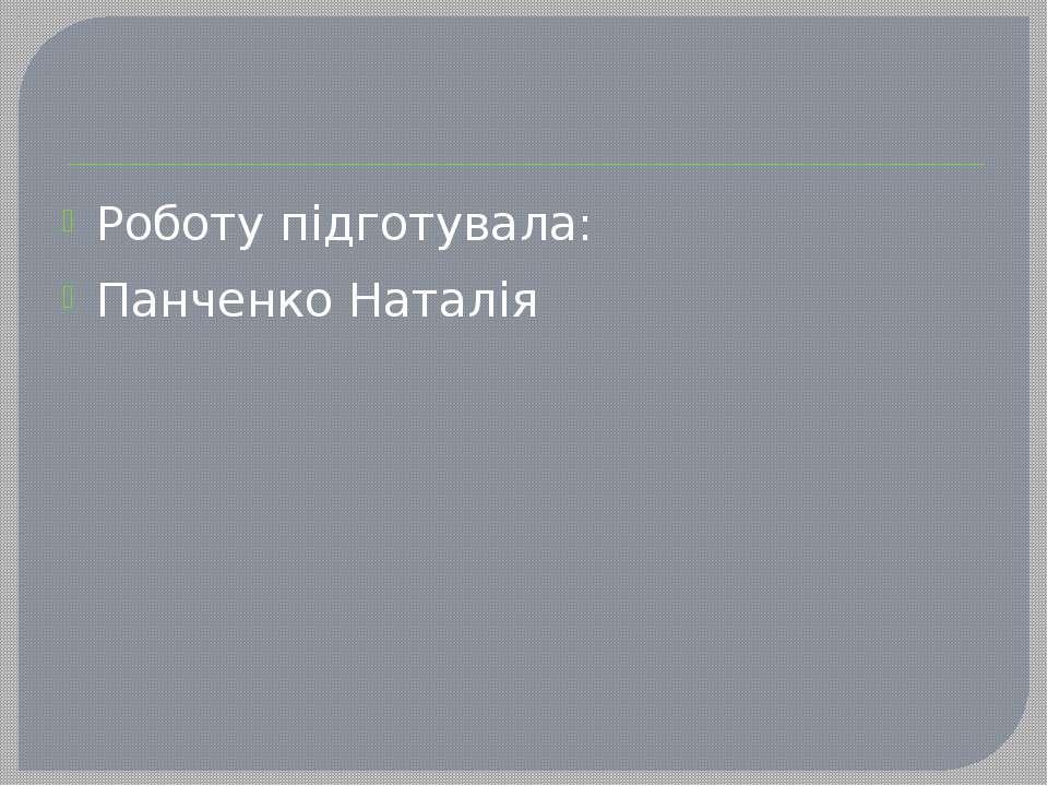 Роботу підготувала: Панченко Наталія