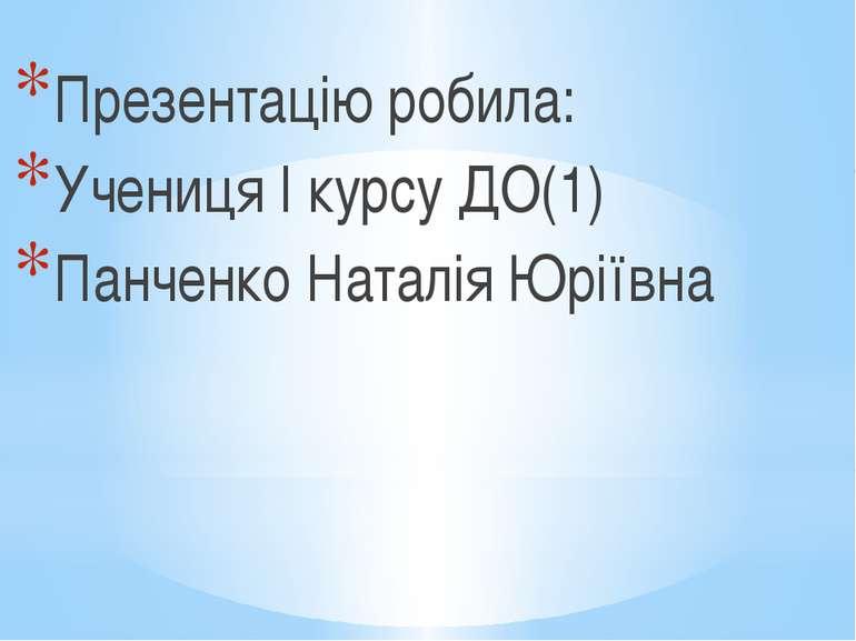 Презентацію робила: Учениця І курсу ДО(1) Панченко Наталія Юріївна