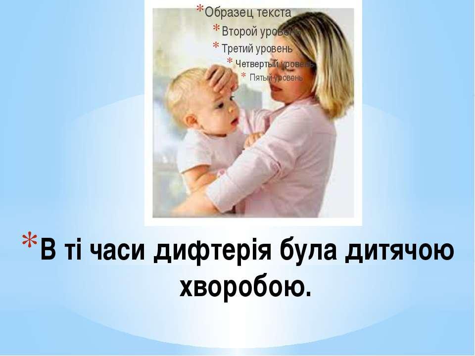 В ті часи дифтерія була дитячою хворобою.