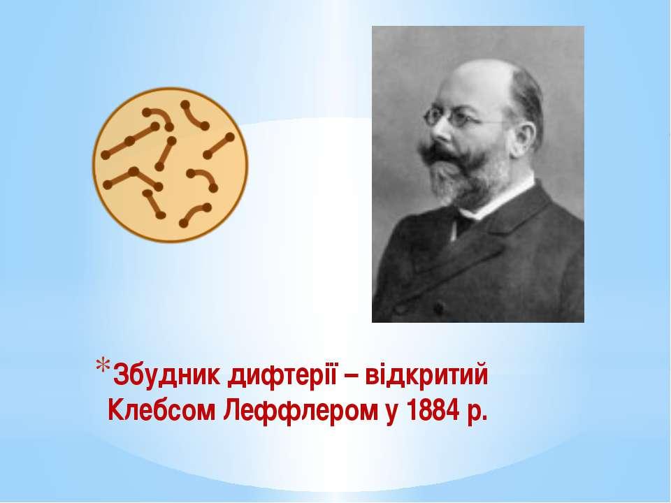 Збудник дифтерії – відкритий Клебсом Леффлером у 1884 р.