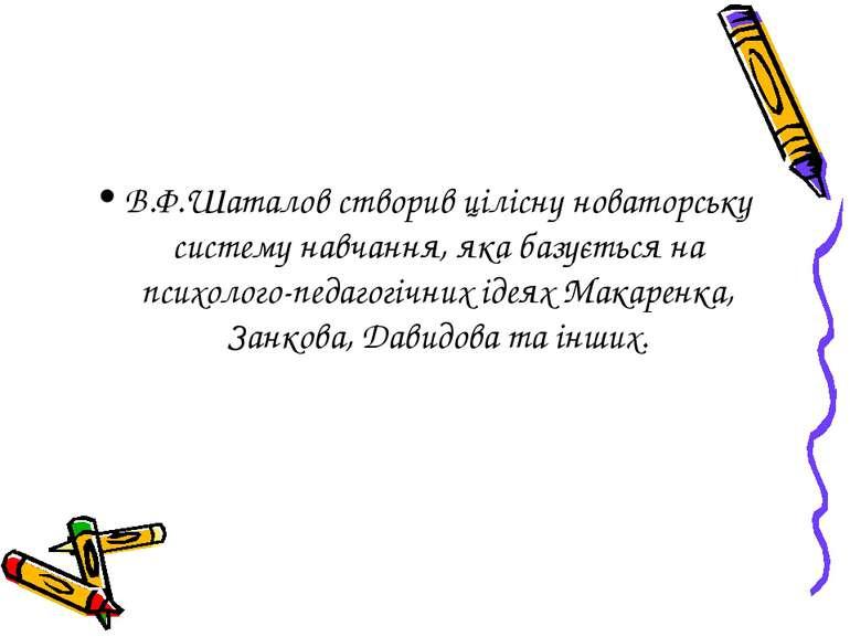 В.Ф.Шаталов створив цілісну новаторську систему навчання, яка базується на пс...
