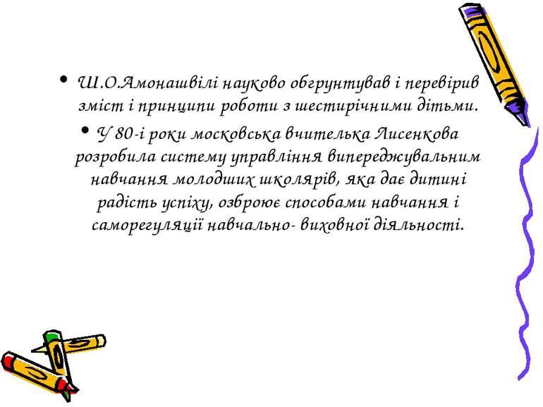 Ш.О.Амонашвілі науково обгрунтував і перевірив зміст і принципи роботи з шест...