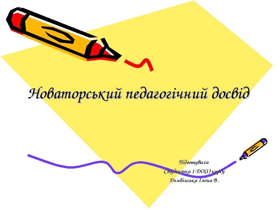 Новаторський педагогічний досвід Підготувала Студентка 1-ДО(1) курсу Дембінсь...