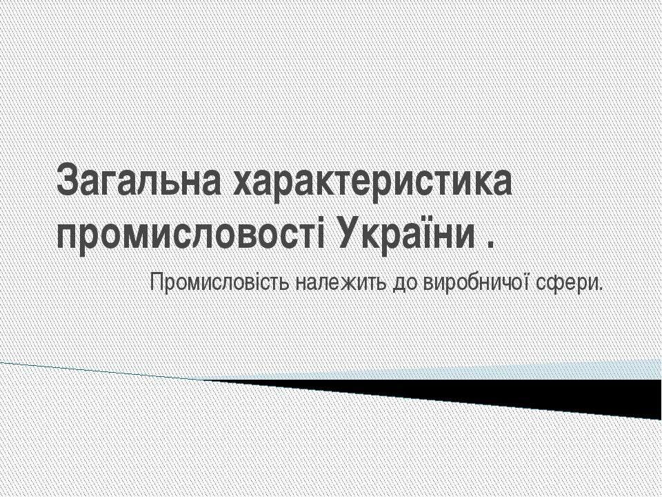 Загальна характеристика промисловості України . Промисловість належить до вир...