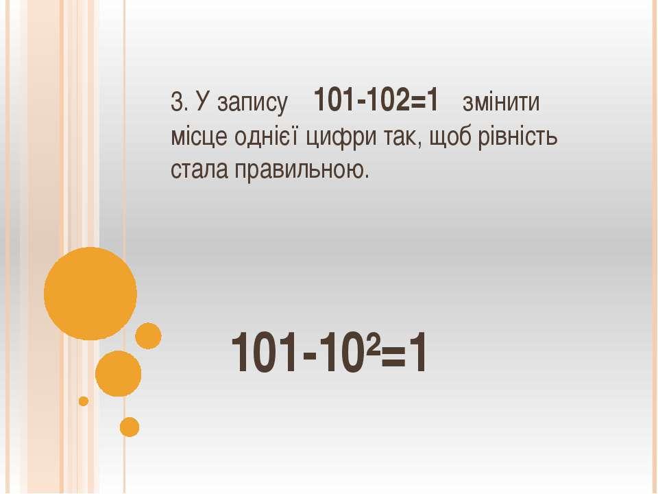3. У запису 101-102=1 змінити місце однієї цифри так, щоб рівність стала прав...