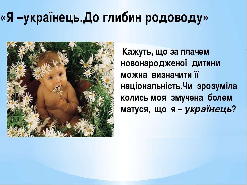 «Я –українець.До глибин родоводу» Кажуть, що за плачем новонародженої дитини ...