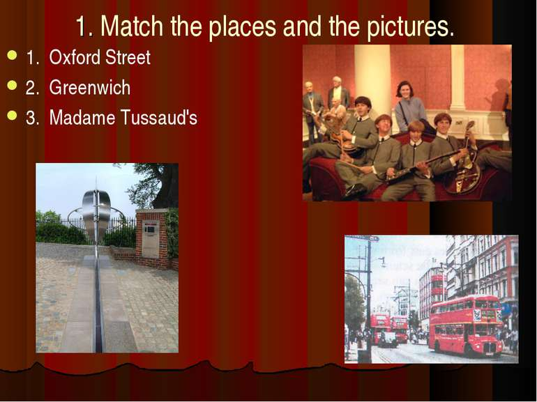1. Match the places and the pictures. 1. Oxford Street 2. Greenwich 3. Madame...