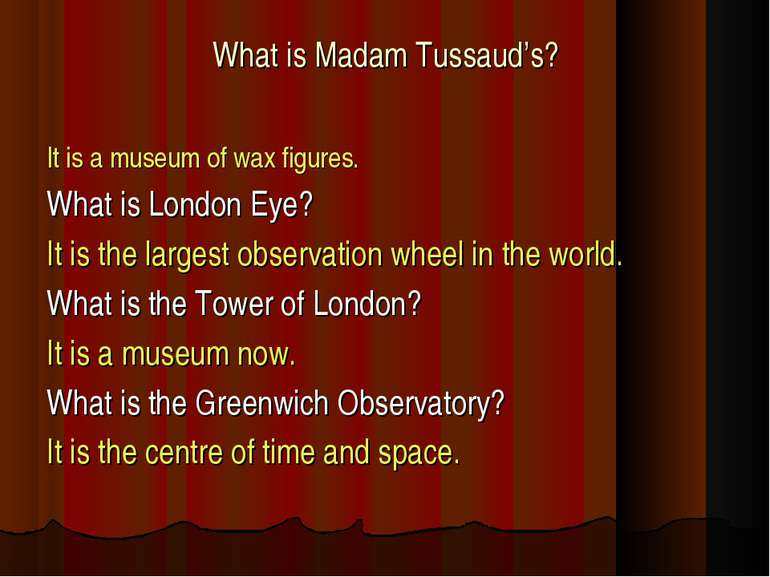 What is Madam Tussaud's? It is a museum of wax figures. What is London Eye? I...