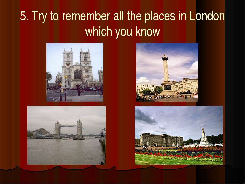 5. Try to remember all the places in London which you know