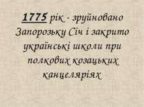 1775 рiк - зруйновано Запорозьку Сiч і закрито українськi школи при полкових ...