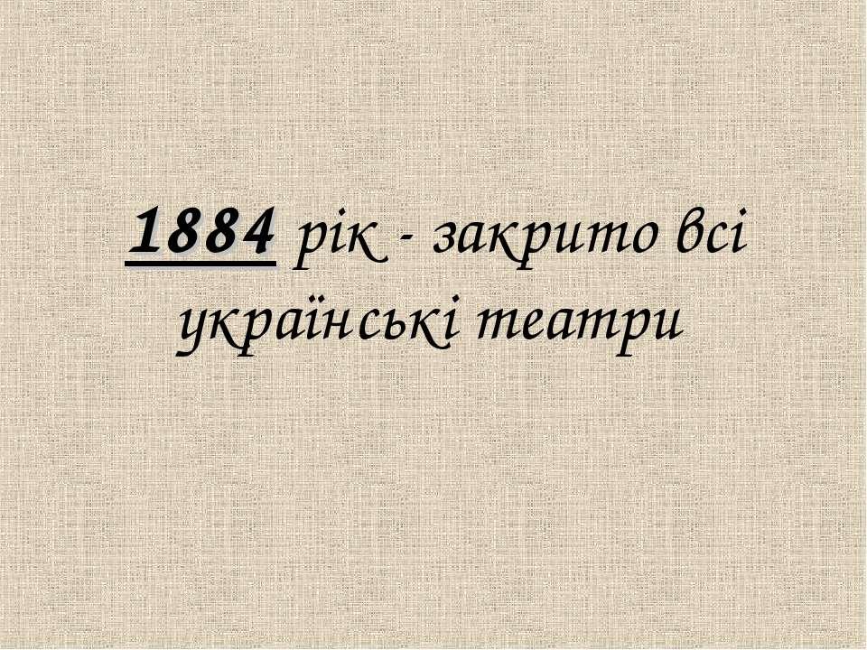 1884 рiк - закрито всi українськi театри