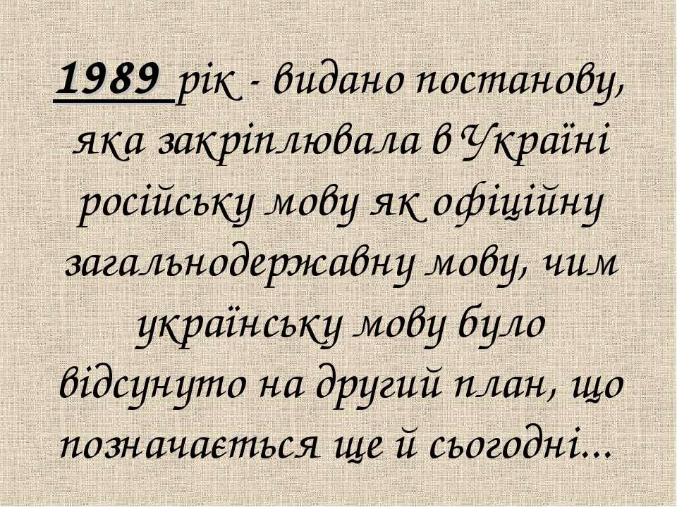 1989 рік - видано постанову, яка закрiплювала в Українi російську мову як офi...