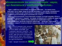 Біотехнологія та генна інженерія - науки, що дивляться у майбутнє людства... ...
