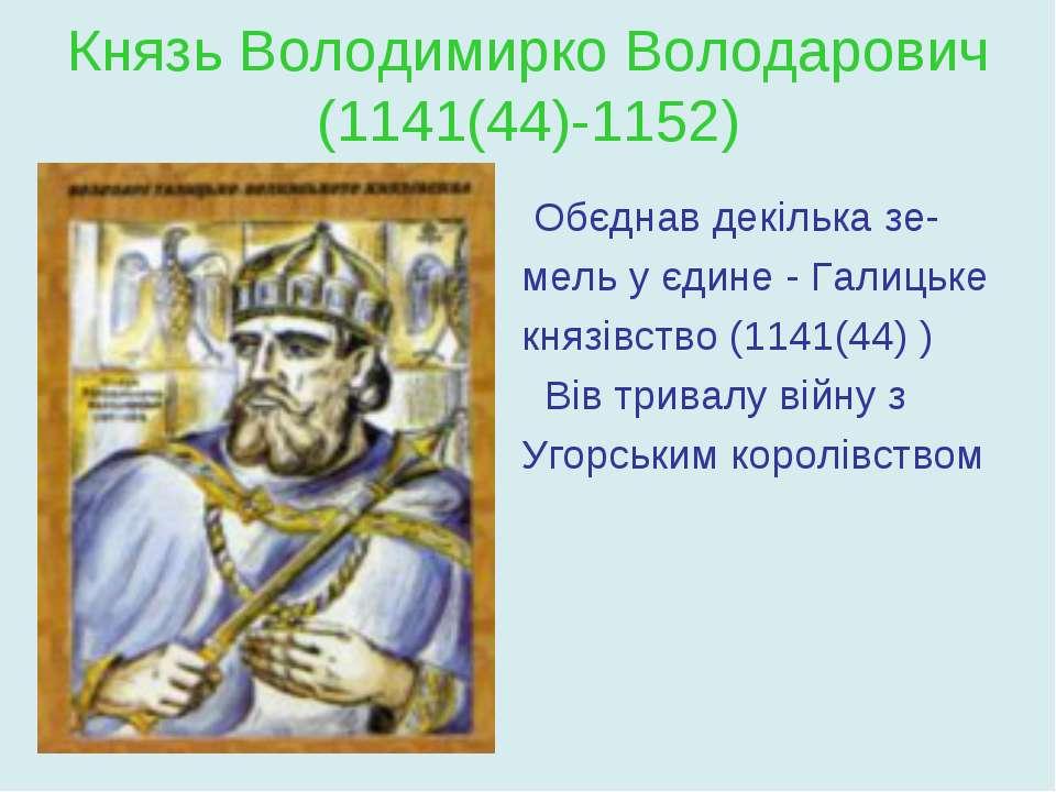 Князь Володимирко Володарович (1141(44)-1152) Обєднав декілька зе- мель у єди...