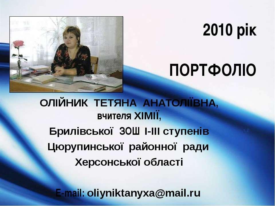 2010 рік ПОРТФОЛІО ОЛІЙНИК ТЕТЯНА АНАТОЛІЇВНА, вчителя ХІМІЇ, Брилівської ЗОШ...