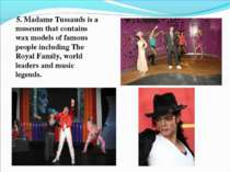5. Madame Tussauds is a museum that contains wax models of famous people incl...