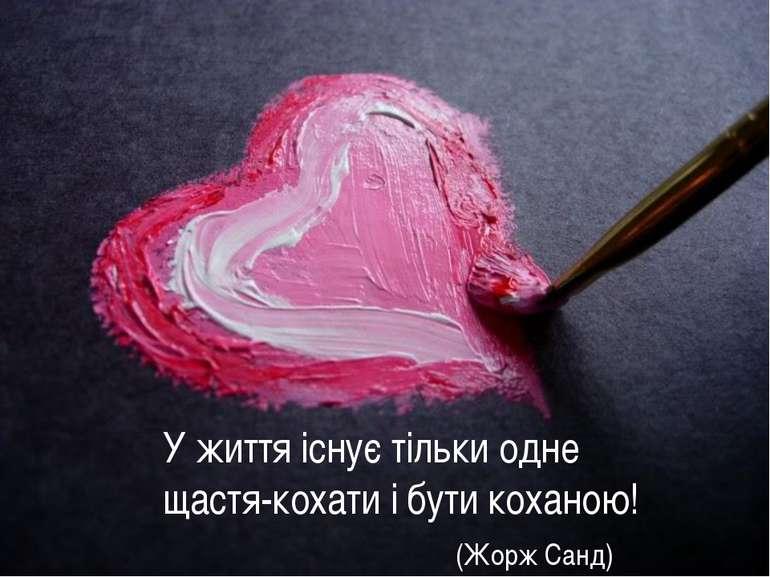 У життя існує тільки одне щастя-кохати і бути коханою! (Жорж Санд)