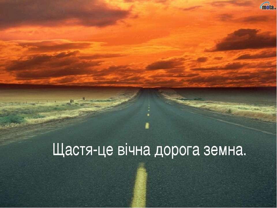 Щастя-це вічна дорога земна.