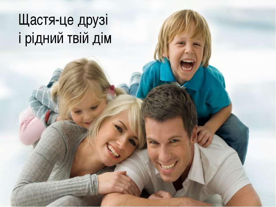 Щастя-це друзі і рідний твій дім