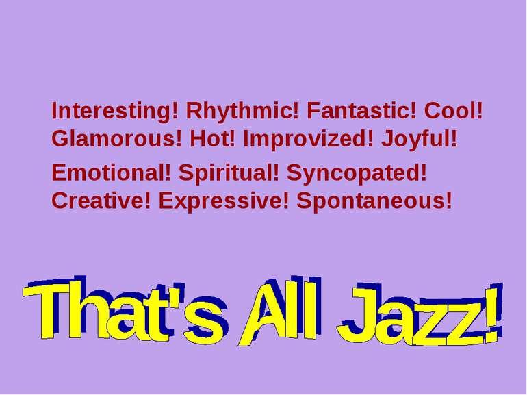 Interesting! Rhythmic! Fantastic! Cool! Glamorous! Hot! Improvized! Joyful! E...