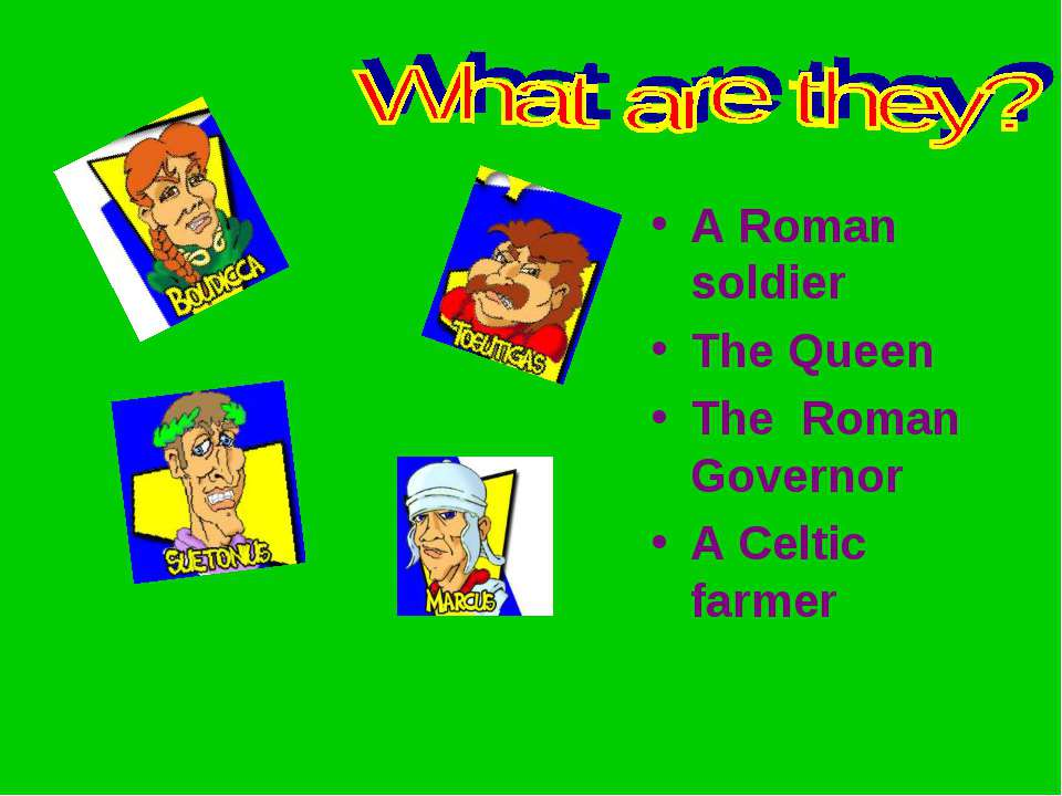 A Roman soldier The Queen The Roman Governor A Celtic farmer