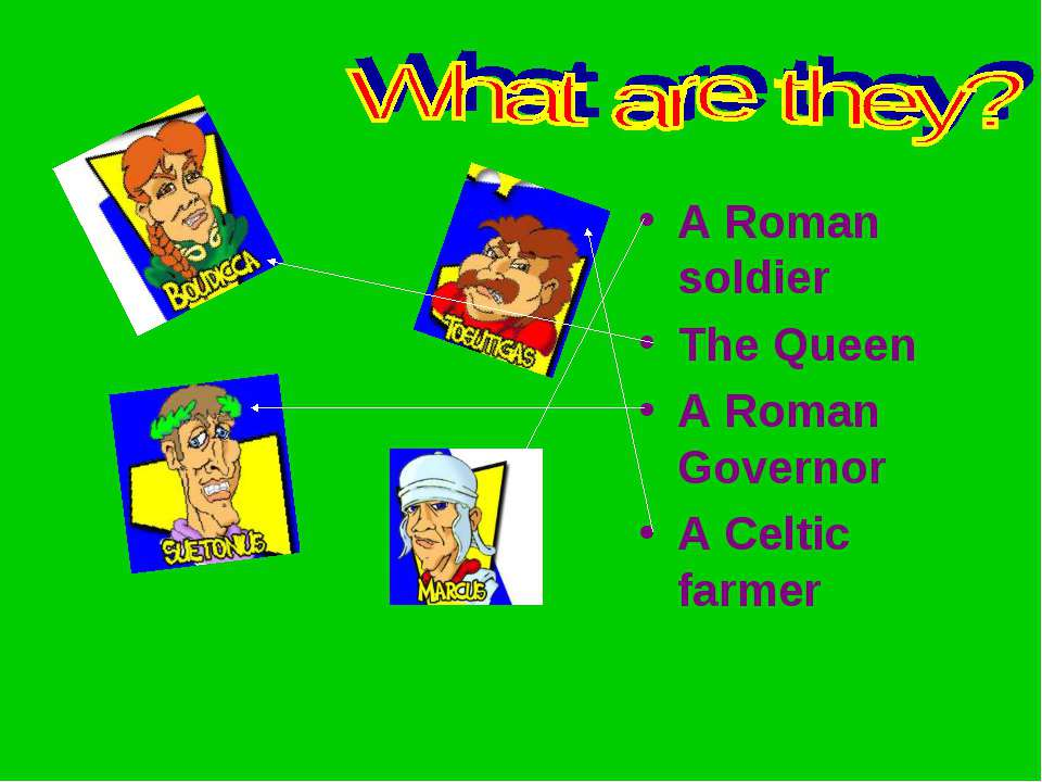 A Roman soldier The Queen A Roman Governor A Celtic farmer