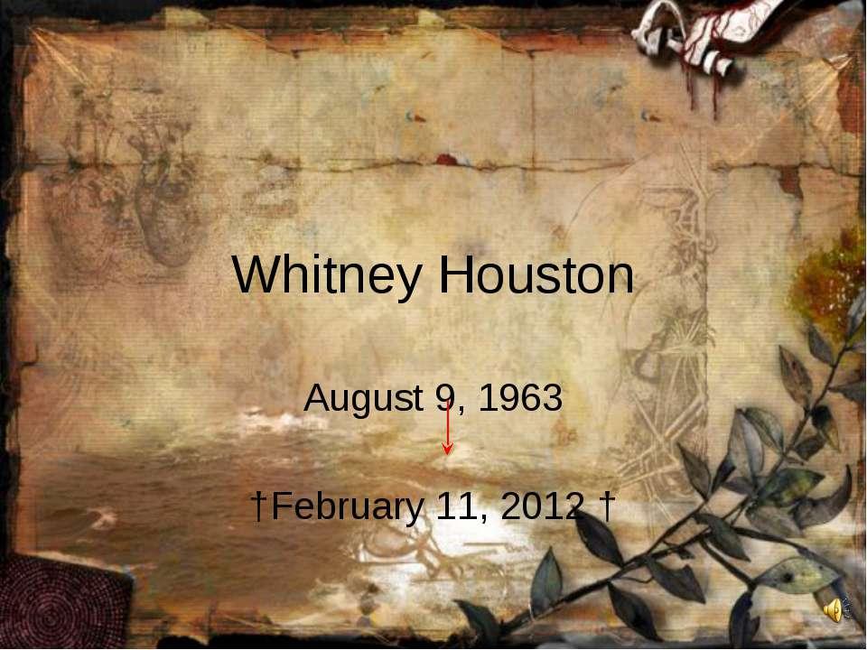 Whitney Houston August 9, 1963 †February 11, 2012 †