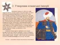 2. Утворення османської імперії Сельджуки переживали занепад, і в той же час ...