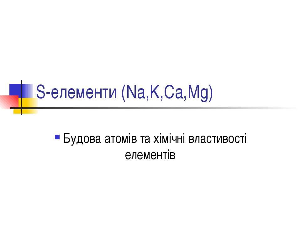 S-елементи (Na,K,Ca,Mg) Будова атомів та хімічні властивості елементів