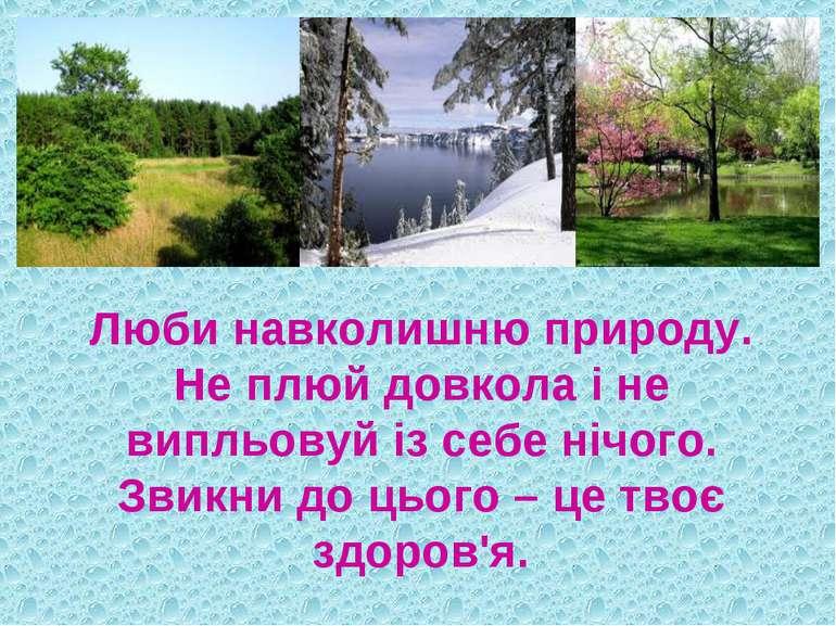 Люби навколишню природу. Не плюй довкола і не випльовуй із себе нічого. Звикн...