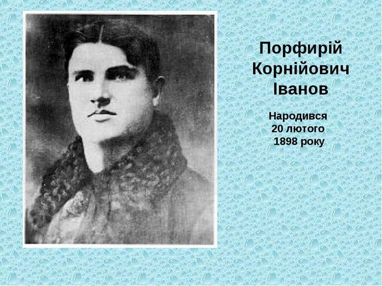 Порфирій Корнійович Іванов Народився 20 лютого 1898 року