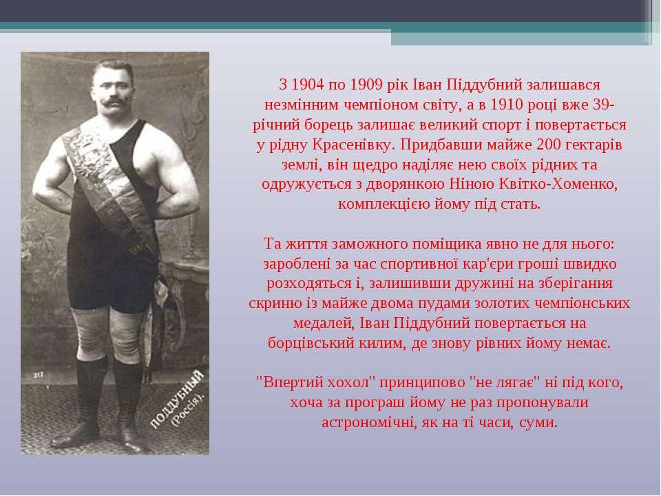З 1904 по 1909 рік Іван Піддубний залишався незмінним чемпіоном світу, а в 19...