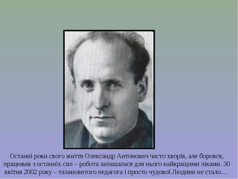 Останні роки свого життя Олександр Антонович часто хворів, але боровся, працю...