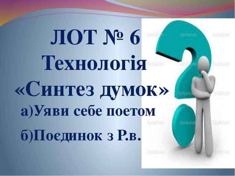 ЛОТ № 6 Технологія «Синтез думок» а)Уяви себе поетом б)Поєдинок з Р.в.