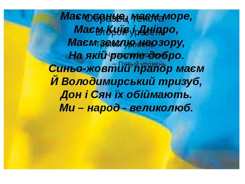 Маєм сонце, маєм море, Маєм Київ і Дніпро, Маєм землю неозору, На якій росте ...