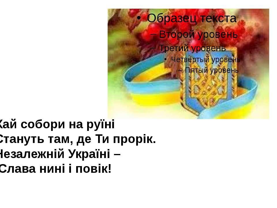 Хай собори на руїні Стануть там, де Ти прорік. Незалежній Україні – Слава нин...