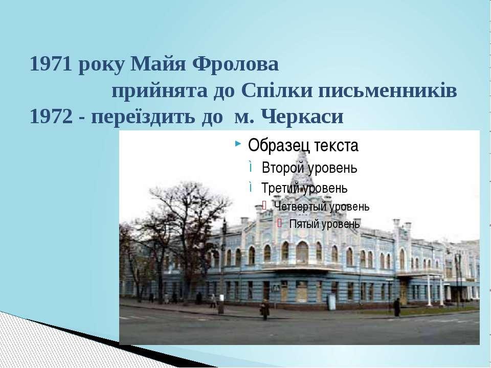 1971 року Майя Фролова прийнята до Спілки письменників 1972 - переїздить до м...