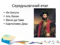 Середньовічний етап Ібн Батута Аль Вазан Васко да Гама Бартоломеу Діаш