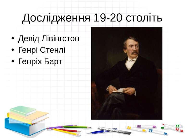 Дослідження 19-20 століть Девід Лівінгстон Генрі Стенлі Генріх Барт