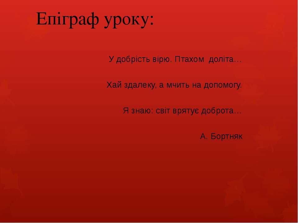 Епіграф уроку: У добрість вірю. Птахом доліта… Хай здалеку, а мчить на допомо...