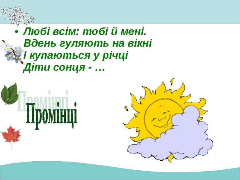 Любі всім: тобі й мені. Вдень гуляють на вікні І купаються у річці Діти сонця...