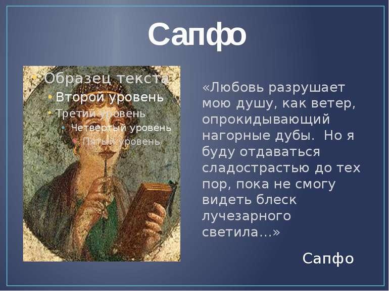 Сапфо «Любовь разрушает мою душу, как ветер, опрокидывающий нагорные дубы. Но...