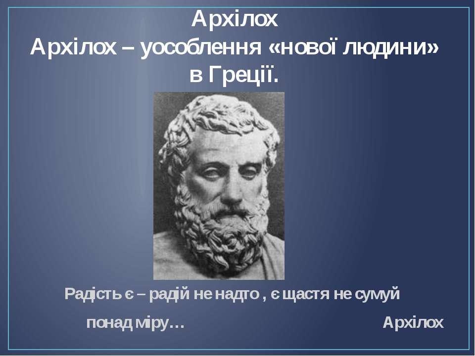 Архілох Архілох – уособлення «нової людини» в Греції. Радість є – радій не на...