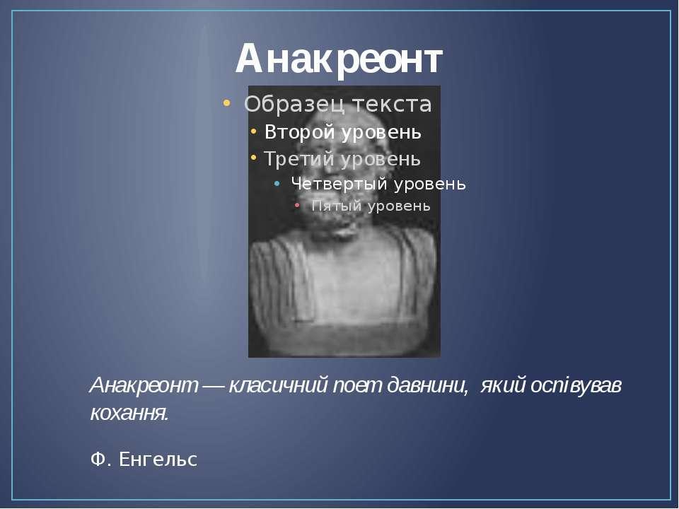 Анакреонт Анакреонт — класичний поет давнини, який оспівував кохання. Ф. Енгельс