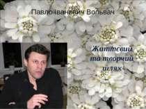 Життєвий та творчий шлях Павло Іванович Вольвач