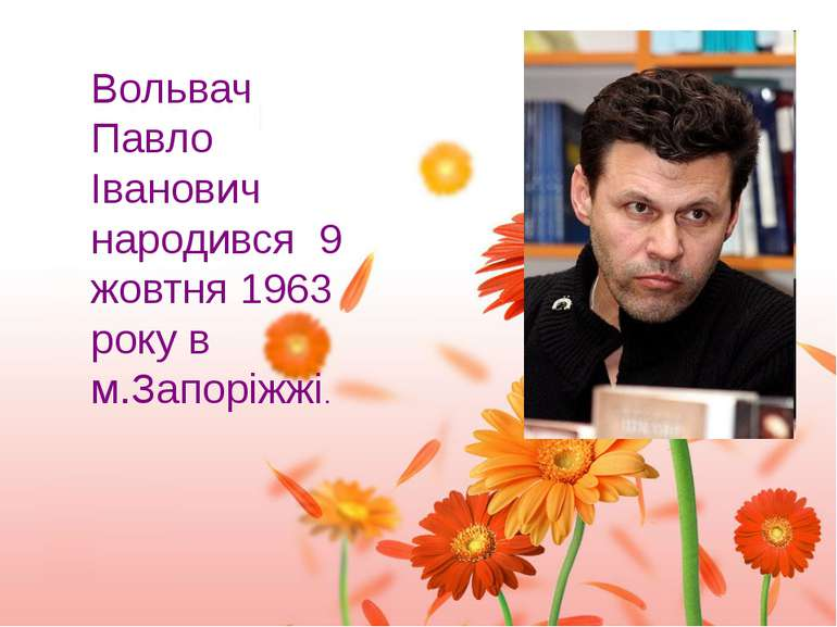 Вольвач Павло Іванович народився 9 жовтня 1963 року в м.Запоріжжі.