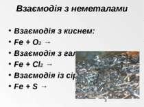Взаємодія з неметалами Взаємодія з киснем: Fe + O2 → Взаємодія з галогенами: ...