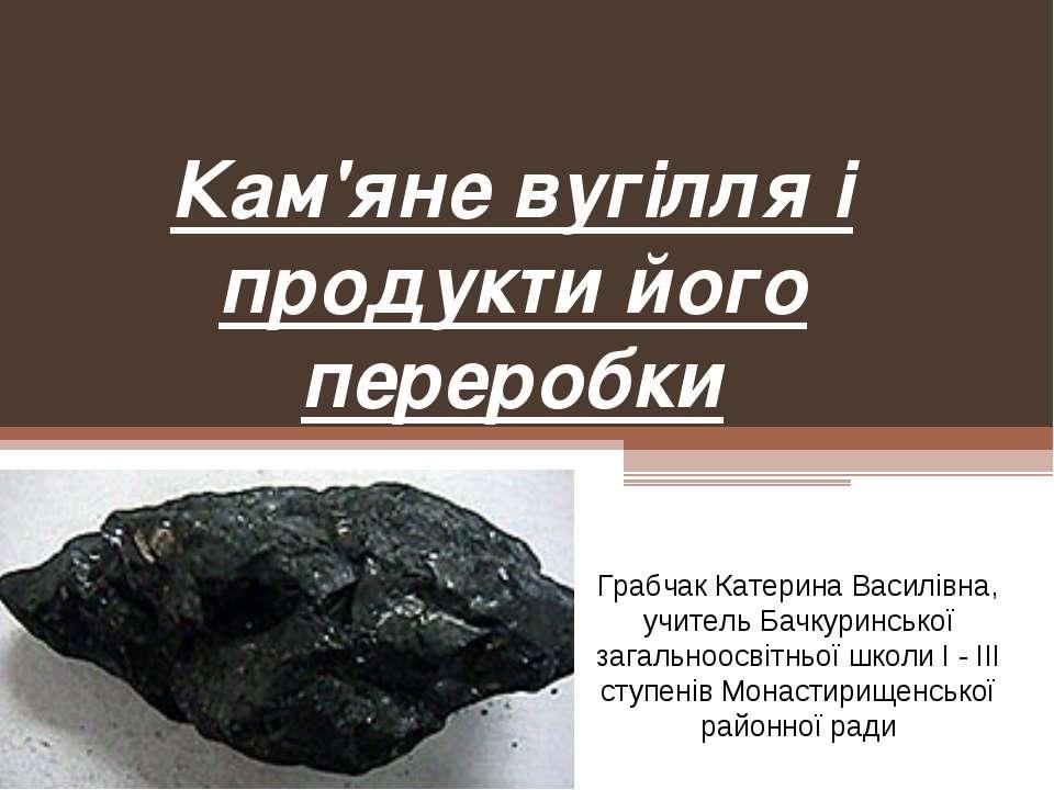 Кам'яне вугілля і продукти його переробки Грабчак Катерина Василівна, учитель...