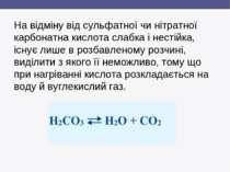На відміну від сульфатної чи нітратної карбонатна кислота слабка і нестійка, ...