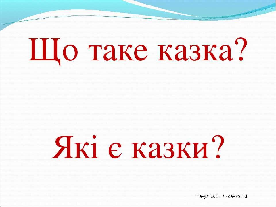 Що таке казка? Які є казки? Ганул О.С. Лисенко Н.І.